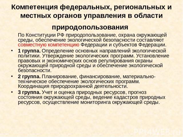 Компетенция федеральных, региональных и местных органов управления в области природопользования По Конституции РФ природопользование, охрана окружающей среды, обеспечение экологической безопасности составляют совместную компетенцию Федерации и субъе…