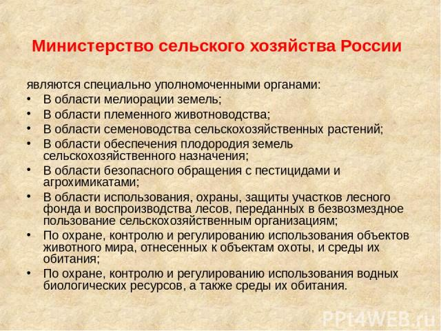 Министерство сельского хозяйства России являются специально уполномоченными органами: В области мелиорации земель; В области племенного животноводства; В области семеноводства сельскохозяйственных растений; В области обеспечения плодородия земель се…