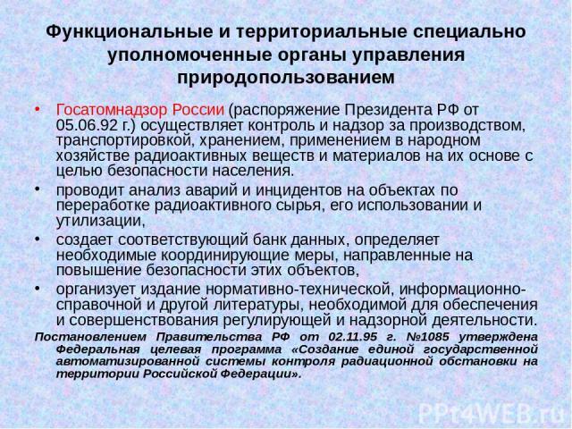 Функциональные и территориальные специально уполномоченные органы управления природопользованием Госатомнадзор России (распоряжение Президента РФ от 05.06.92 г.) осуществляет контроль и надзор за производством, транспортировкой, хранением, применени…