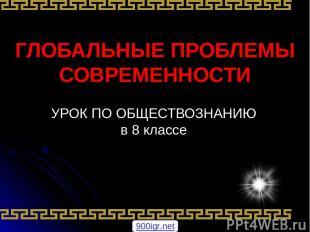 ГЛОБАЛЬНЫЕ ПРОБЛЕМЫ СОВРЕМЕННОСТИ УРОК ПО ОБЩЕСТВОЗНАНИЮ в 8 классе 900igr.net