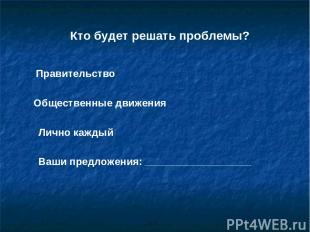 Кто будет решать проблемы? Правительство Общественные движения Лично каждый Ваши