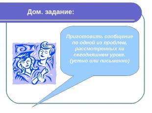 Дом. задание: Приготовить сообщение по одной из проблем, рассмотренных на сегодн