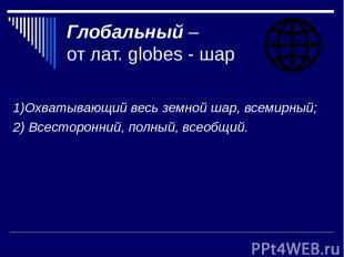 Глобальный – от лат. globes - шар 1)Охватывающий весь земной шар, всемирный; 2)