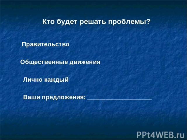 Кто будет решать проблемы? Правительство Общественные движения Лично каждый Ваши предложения: _________________________