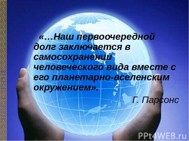 «…Наш первоочередной долг заключается в самосохранении человеческого вида вместе с его планетарно-вселенским окружением». Г. Парсонс