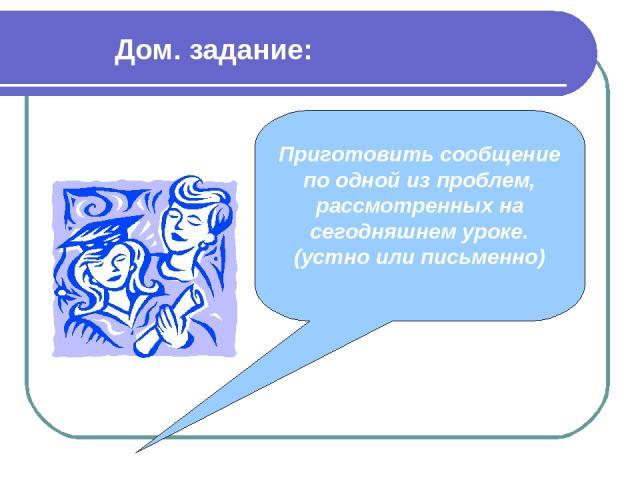 Дом. задание: Приготовить сообщение по одной из проблем, рассмотренных на сегодняшнем уроке. (устно или письменно)