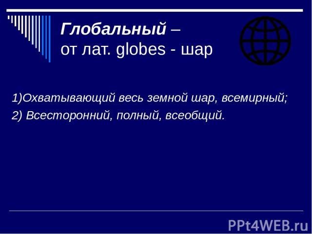 Глобальный – от лат. globes - шар 1)Охватывающий весь земной шар, всемирный; 2) Всесторонний, полный, всеобщий.