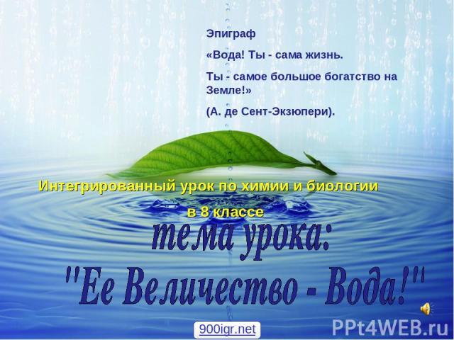 Эпиграф «Вода! Ты - сама жизнь. Ты - самое большое богатство на Земле!» (А. де Сент-Экзюпери). Интегрированный урок по химии и биологии в 8 классе 900igr.net
