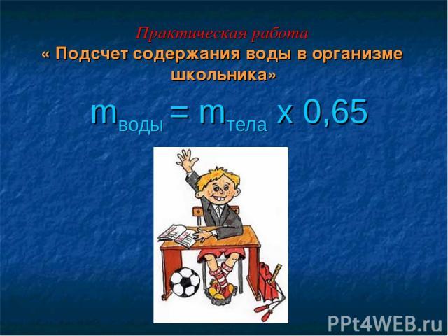 Практическая работа « Подсчет содержания воды в организме школьника» mводы = mтела х 0,65