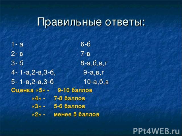 Правильные ответы: 1- а 6-б 2- в 7-в 3- б 8-а,б,в,г 4- 1-а,2-в,3-б, 9-а,в,г 5- 1-в,2-а,3-б 10-а,б,в Оценка «5» - 9-10 баллов «4» - 7-8 баллов «3» - 5-6 баллов «2» - менее 5 баллов