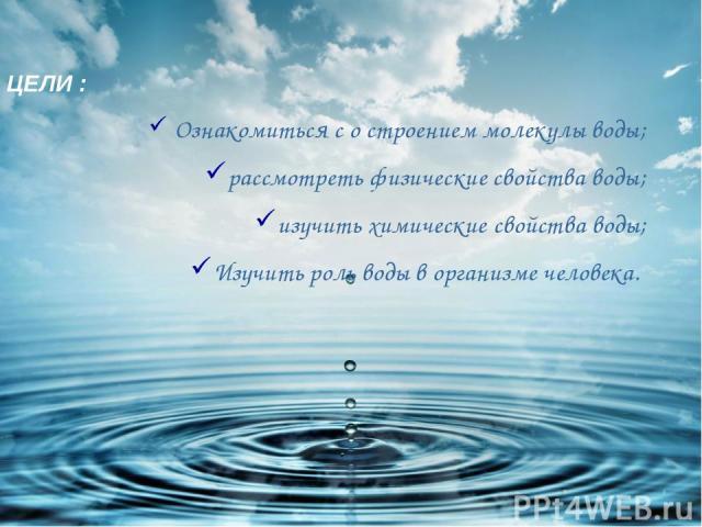 ЦЕЛИ : Ознакомиться с о строением молекулы воды; рассмотреть физические свойства воды; изучить химические свойства воды; Изучить роль воды в организме человека.
