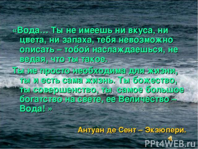 «Вода… Ты не имеешь ни вкуса, ни цвета, ни запаха, тебя невозможно описать – тобой наслаждаешься, не ведая, что ты такое. Ты не просто необходима для жизни, ты и есть сама жизнь. Ты божество, ты совершенство, ты самое большое богатство на свете, ее…