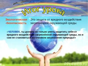 Экологическая -безопасность Это защита от вредного воздействия загрязнённой окру