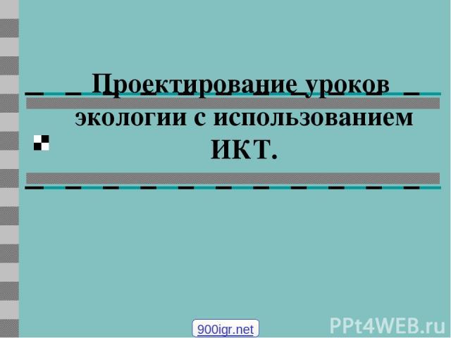 Проектирование уроков экологии с использованием ИКТ. 900igr.net