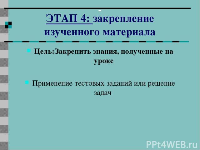 ЭТАП 4: закрепление изученного материала Цель:Закрепить знания, полученные на уроке Применение тестовых заданий или решение задач