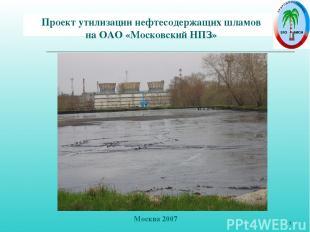 * Проект утилизации нефтесодержащих шламов на ОАО «Московский НПЗ» Москва 2007