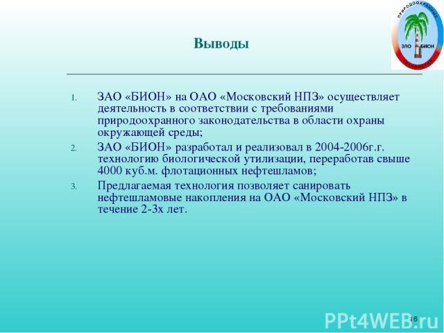 * Выводы ЗАО «БИОН» на ОАО «Московский НПЗ» осуществляет деятельность в соответствии с требованиями природоохранного законодательства в области охраны окружающей среды; ЗАО «БИОН» разработал и реализовал в 2004-2006г.г. технологию биологической утил…