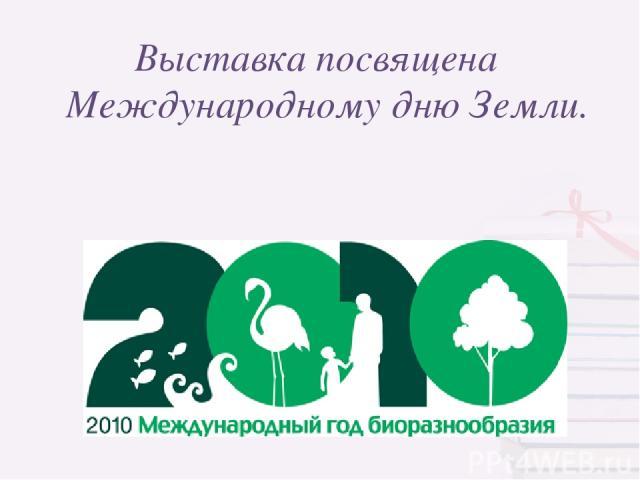 Выставка посвящена Международному дню Земли.