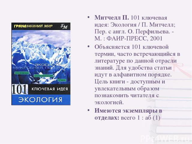Митчелл П. 101 ключевая идея: Экология / П. Митчелл; Пер. с англ. О. Перфильева. - М. : ФАИР-ПРЕСС, 2001 Объясняется 101 ключевой термин, часто встречающийся в литературе по данной отрасли знаний. Для удобства статьи идут в алфавитном порядке. Цель …
