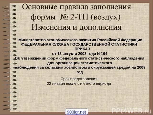 Основные правила заполнения формы № 2-ТП (воздух) Изменения и дополнения Срок представления 22 января после отчетного периода Министерство экономического развития Российской Федерации ФЕДЕРАЛЬНАЯ СЛУЖБА ГОСУДАРСТВЕННОЙ СТАТИСТИКИ ПРИКАЗ от 18 август…