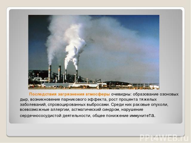 Последствия загрязнения атмосферыочевидны: образование озоновых дыр, возникновение парникового эффекта, рост процента тяжелых заболеваний, спровоцированных выбросами. Среди них раковые опухоли, всевозможные аллергии, астматический синдром, нарушени…