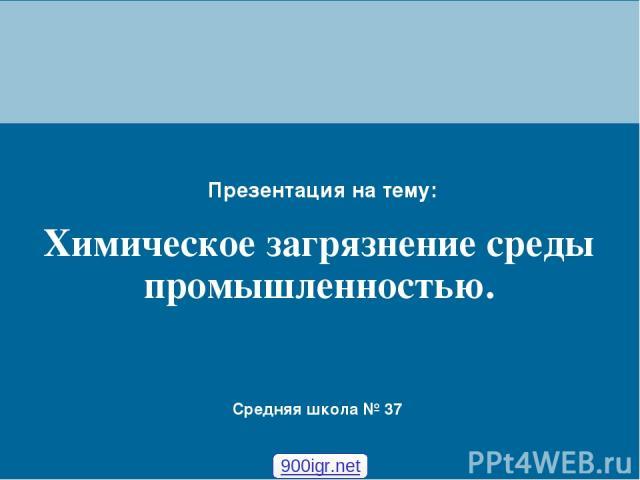 Химическое загрязнение среды промышленностью. Презентация на тему: Средняя школа № 37 900igr.net