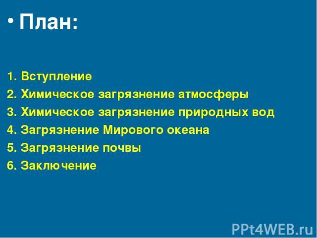 План: 1. Вступление 2. Химическое загрязнение атмосферы 3. Химическое загрязнение природных вод 4. Загрязнение Мирового океана 5. Загрязнение почвы 6. Заключение
