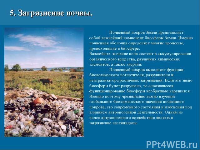 5. Загрязнение почвы. Почвенный покров Земли представляет собой важнейший компонент биосферы Земли. Именно почвенная оболочка определяет многие процессы, происходящие в биосфере. Важнейшее значение почв состоит в аккумулировании органического вещест…