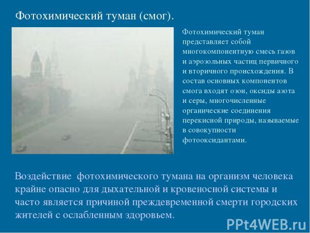 Фотохимический туман (смог). Фотохимический туман представляет собой многокомпонентную смесь газов и аэрозольных частиц первичного и вторичного происхождения. В состав основных компонентов смога входят озон, оксиды азота и серы, многочисленные орган…