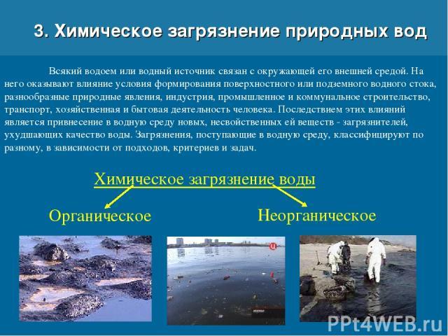 3. Химическое загрязнение природных вод Всякий водоем или водный источник связан с окружающей его внешней средой. На него оказывают влияние условия формирования поверхностного или подземного водного стока, разнообразные природные явления, индустрия,…