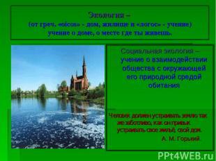 Экология – (от греч. «oicos» - дом, жилище и «логос» - учение) учение о доме, о