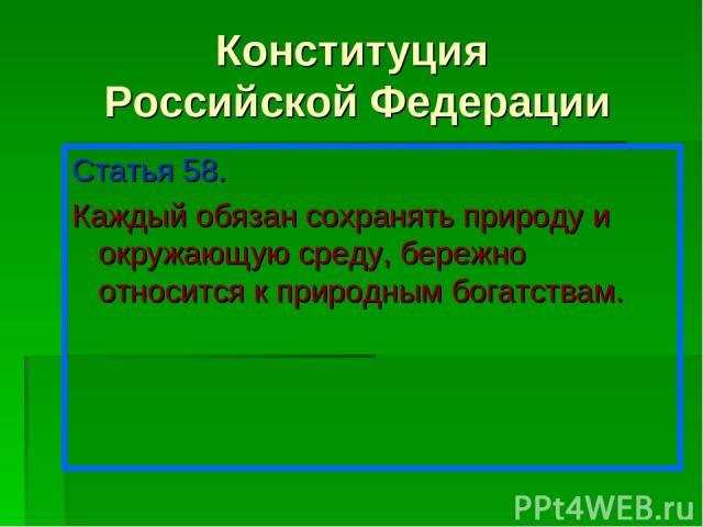 Конституция Российской Федерации Статья 58. Каждый обязан сохранять природу и окружающую среду, бережно относится к природным богатствам.