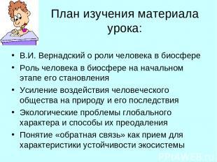 План изучения материала урока: В.И. Вернадский о роли человека в биосфере Роль ч