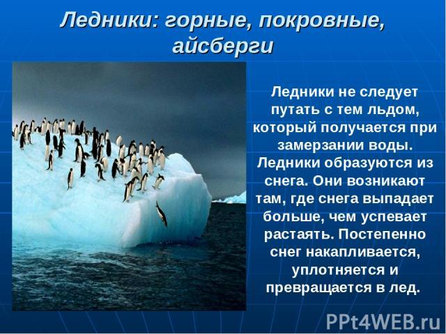 Ледники: горные, покровные, айсберги Ледники не следует путать с тем льдом, который получается при замерзании воды. Ледники образуются из снега. Они возникают там, где снега выпадает больше, чем успевает растаять. Постепенно снег накапливается, упло…