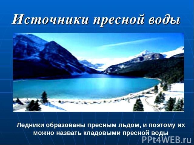 Источники пресной воды Ледники образованы пресным льдом, и поэтому их можно назвать кладовыми пресной воды