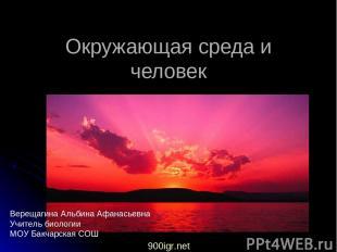 Окружающая среда и человек Верещагина Альбина Афанасьевна Учитель биологии МОУ Б