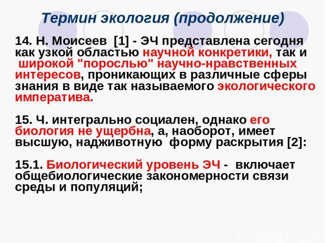 Термин экология (продолжение) 14. Н. Моисеев [1] - ЭЧ представлена сегодня как узкой областью научной конкретики, так и широкой
