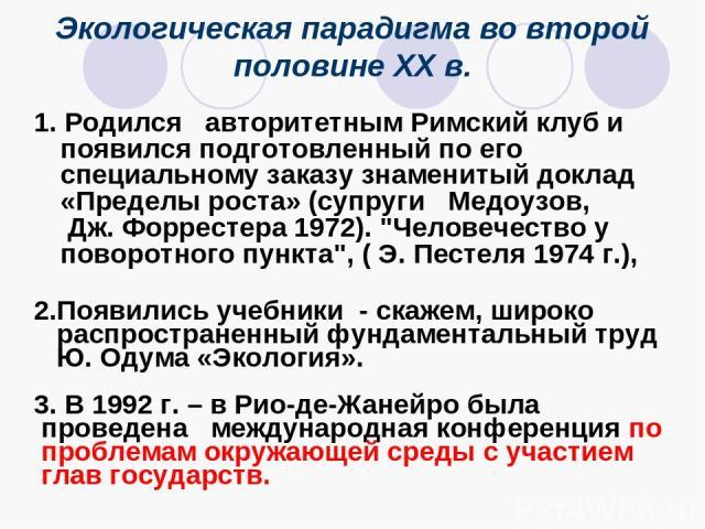Экологическая парадигма во второй половине XX в. 1. Родился авторитетным Римский клуб и появился подготовленный по его специальному заказу знаменитый доклад «Пределы роста» (супруги Медоузов, Дж. Форрестера 1972).