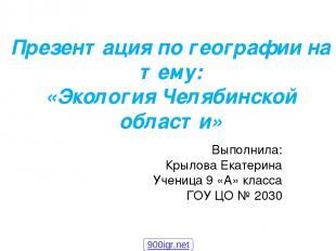 Презентация по географии на тему: «Экология Челябинской области» Выполнила: Крыл