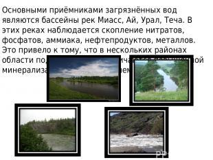 Основными приёмниками загрязнённых вод являются бассейны рек Миасс, Ай, Урал, Те