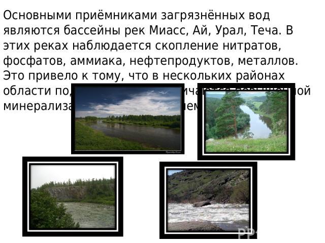 Основными приёмниками загрязнённых вод являются бассейны рек Миасс, Ай, Урал, Теча. В этих реках наблюдается скопление нитратов, фосфатов, аммиака, нефтепродуктов, металлов. Это привело к тому, что в нескольких районах области подземные воды отличаю…