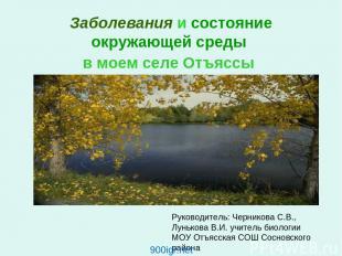 Заболевания и состояние окружающей среды в моем селе Отъяссы Руководитель: Черни