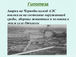 Гипотеза Авария на Чернобыльской АЭС повлияла на состояние окружающей среды, здо