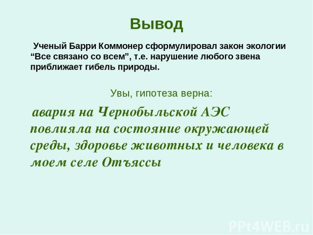 """Вывод Ученый Барри Коммонер сформулировал закон экологии """"Все связано со всем"""", т.е. нарушение любого звена приближает гибель природы. Увы, гипотеза верна: авария на Чернобыльской АЭС повлияла на состояние окружающей среды, здоровье животных и челов…"""