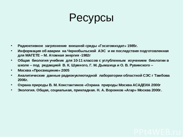 Ресурсы Радиоктивное загрязнение внешней среды «Госатомиздат» 1985г. Информация об аварии на Чернобыльской АЭС и ее последствия подготовленная для МАГЕТЕ – М. Атомная энергия -1982г Общая биология учебник для 10-11 классов с углубленным изучением би…