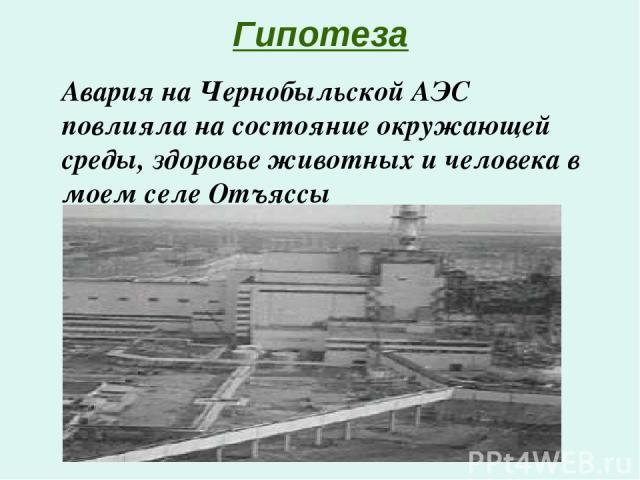 Гипотеза Авария на Чернобыльской АЭС повлияла на состояние окружающей среды, здоровье животных и человека в моем селе Отъяссы