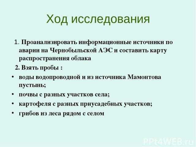 Ход исследования 1. Проанализировать информационные источники по аварии на Чернобыльской АЭС и составить карту распространения облака 2. Взять пробы : воды водопроводной и из источника Мамонтова пустынь; почвы с разных участков села; картофеля с раз…