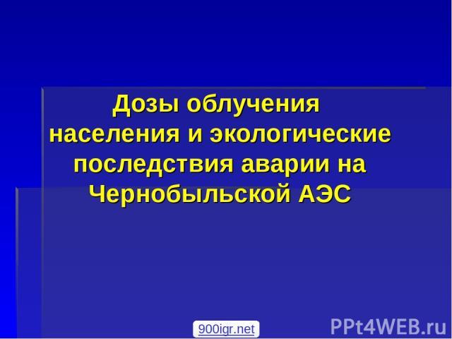 Дозы облучения населения и экологические последствия аварии на Чернобыльской АЭС 900igr.net