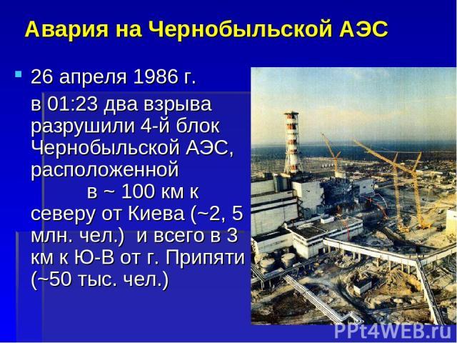 * Авария на Чернобыльской АЭС 26 апреля 1986 г. в 01:23 два взрыва разрушили 4-й блок Чернобыльской АЭС, расположенной в ~ 100 км к северу от Киева (~2, 5 млн. чел.) и всего в 3 км к Ю-В от г. Припяти (~50 тыс. чел.)
