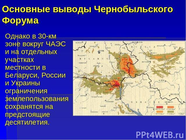 Основные выводы Чернобыльского Форума Однако в 30-км зоне вокруг ЧАЭС и на отдельных участках местности в Беларуси, России и Украины ограничения землепользования сохранятся на предстоящие десятилетия.